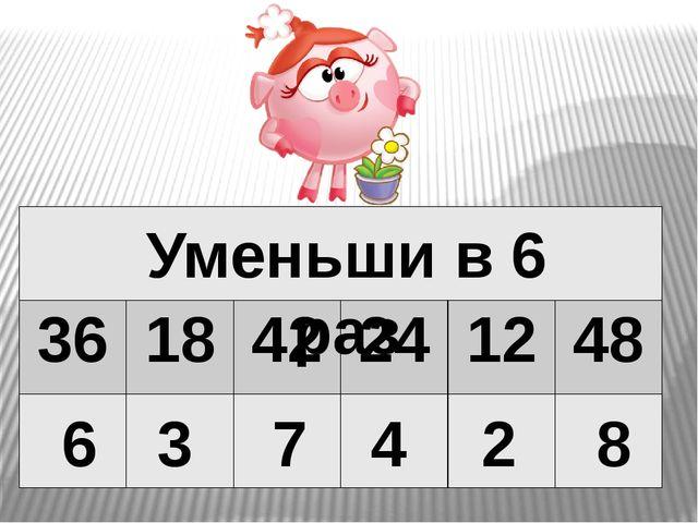 6 3 7 4 2 8 Уменьши в 6 раз 36 18 42 24 12 48