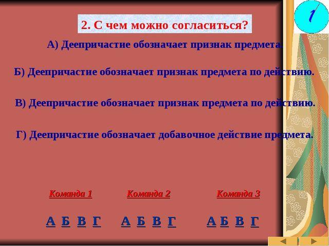 2. С чем можно согласиться? А) Деепричастие обозначает признак предмета. Б) Д...