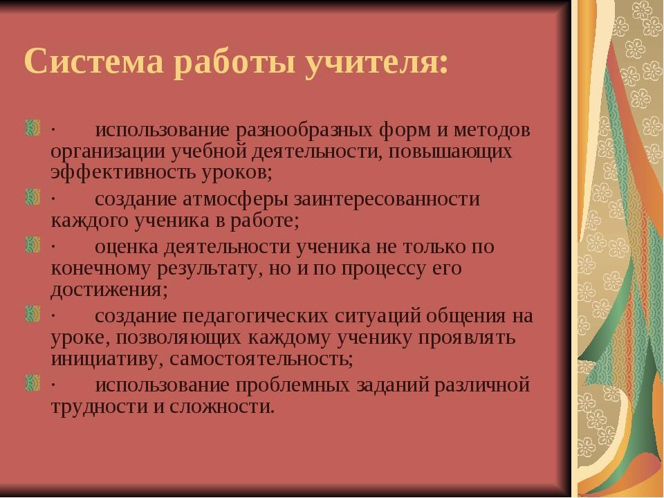 Система работы учителя: · использование разнообразных форм и методов ор...