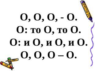 О, О, О, - О. О: то О, то О. О: и О, и О, и О. О, О, О – О.