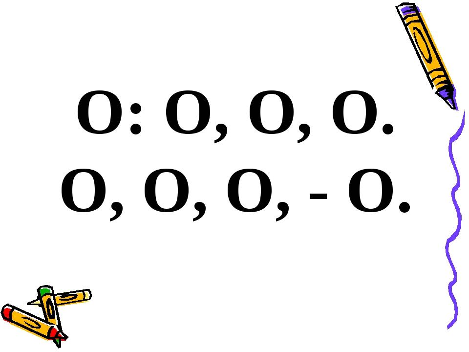 О: О, О, О. О, О, О, - О.