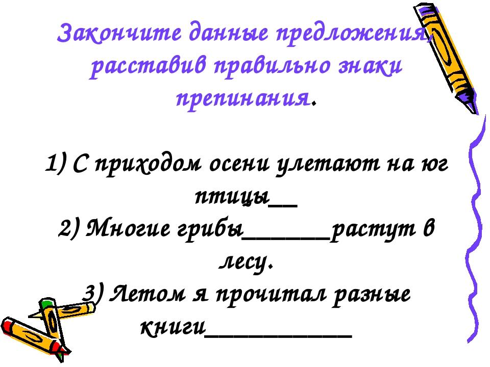 Закончите данные предложения, расставив правильно знаки препинания. 1) С прих...