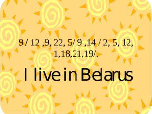 9 / 12 ,9, 22, 5/ 9 ,14 / 2, 5, 12, 1,18,21,19/. I live in Belarus