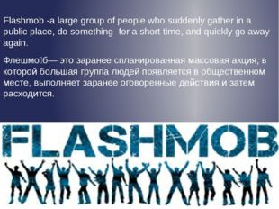 Flashmob -a large group of people who suddenly gather in a public place, do s