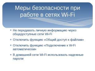 Меры безопасности при работе в сетях Wi-Fi Не передавать личную информацию че