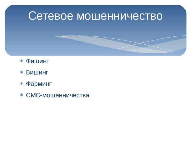 Фишинг Вишинг Фарминг СМС-мошенничества Сетевое мошенничество