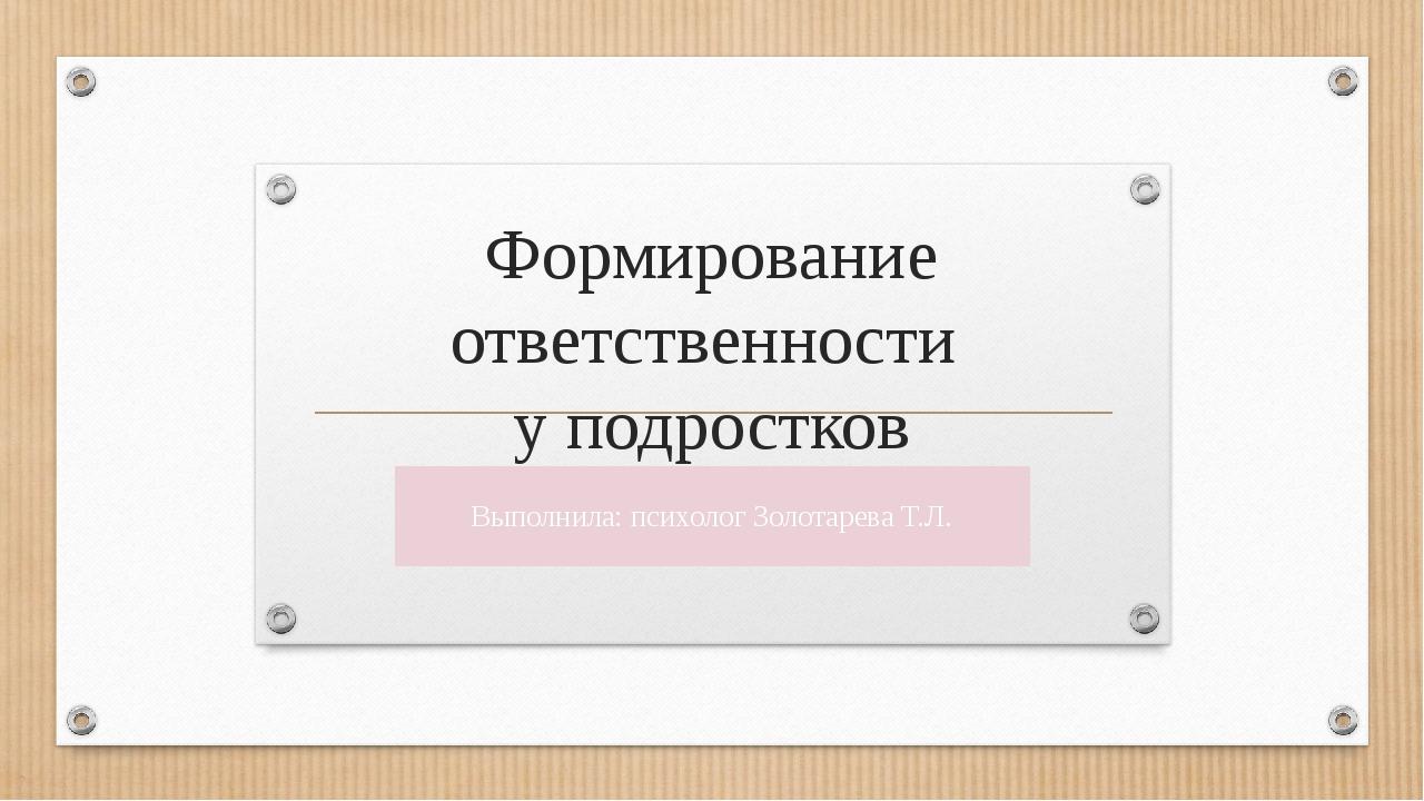 Формирование ответственности у подростков Выполнила: психолог Золотарева Т.Л.