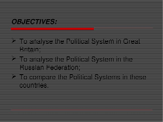 OBJECTIVES: To analyse the Political System in Great Britain; To analyse the...