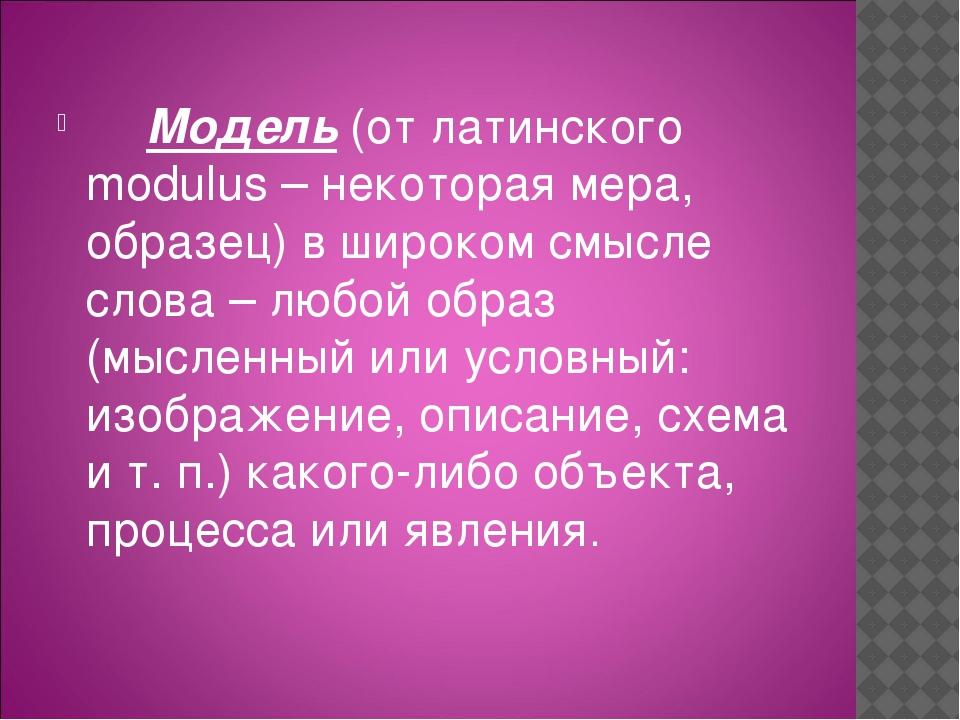 Модель (от латинского modulus – некоторая мера, образец) в широком смы...