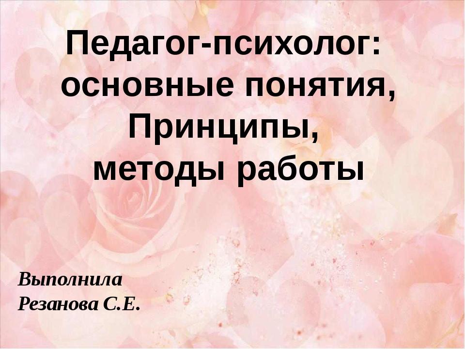 Педагог-психолог: основные понятия, Принципы, методы работы Выполнила Резанов...