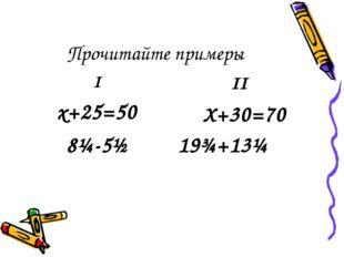 Прочитайте примеры I х+25=50 8¼-5½ II Х+30=70 19¾+13¼