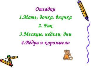Отгадки 1.Мать, дочка, внучка 2. Рак 3.Месяцы, недели, дни 4.Вёдра и коромысло