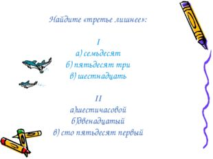 Найдите «третье лишнее»: I а) семьдесят б) пятьдесят три в) шестнадцать II а)