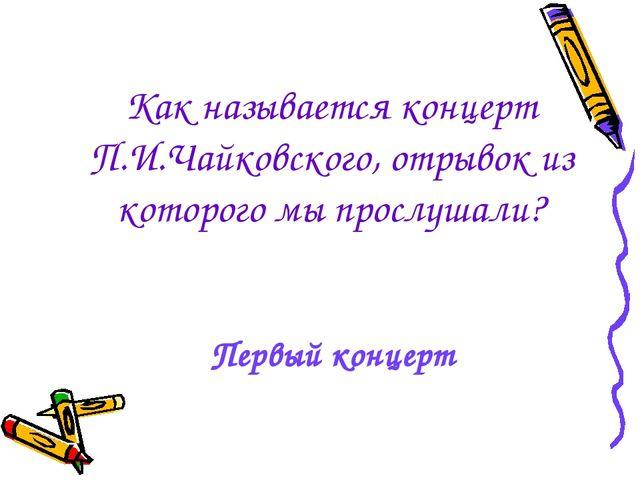 Как называется концерт П.И.Чайковского, отрывок из которого мы прослушали? Пе...
