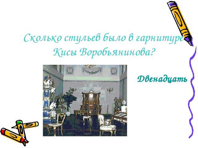 Сколько стульев было в гарнитуре Кисы Воробьянинова? Двенадцать