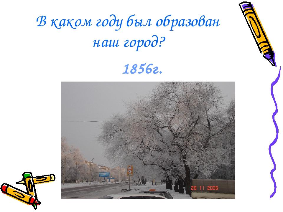 В каком году был образован наш город? 1856г.