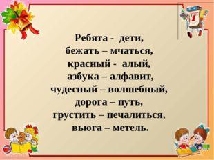 Ребята - дети, бежать – мчаться, красный - алый, азбука – алфавит, чудесный