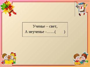 Ученье – свет, А неученье -……( ) FokinaLida.75@mail.ru