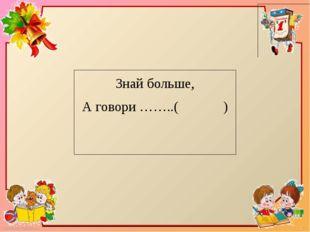 Знай больше, А говори ……..( ) FokinaLida.75@mail.ru