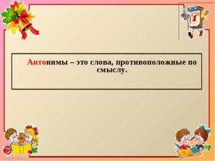 Антонимы – это слова, противоположные по смыслу. FokinaLida.75@mail.ru