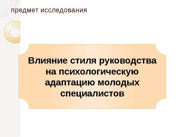 предмет исследования Влияние стиля руководства на психологическую адаптацию м...
