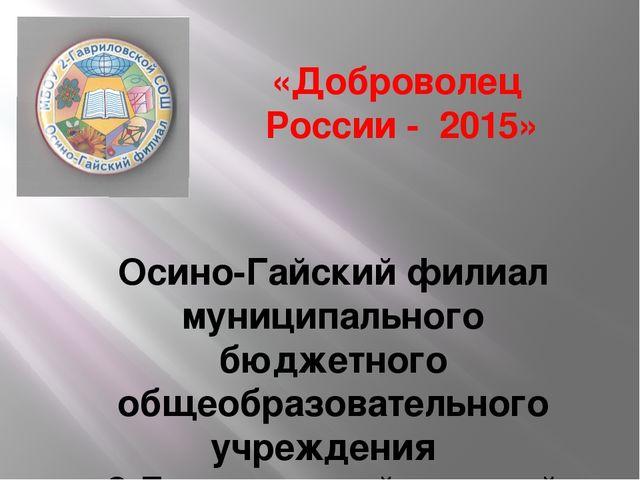 «Доброволец России - 2015» Осино-Гайский филиал муниципального бюджетного об...