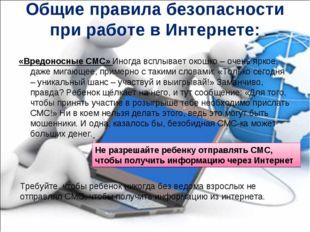 Общие правила безопасности при работе в Интернете: «Вредоносные СМС» Иногда в
