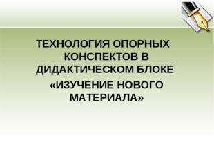 ТЕХНОЛОГИЯ ОПОРНЫХ КОНСПЕКТОВ В ДИДАКТИЧЕСКОМ БЛОКЕ «ИЗУЧЕНИЕ НОВОГО МАТЕРИА