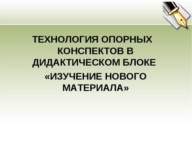 ТЕХНОЛОГИЯ ОПОРНЫХ КОНСПЕКТОВ В ДИДАКТИЧЕСКОМ БЛОКЕ «ИЗУЧЕНИЕ НОВОГО МАТЕРИА...