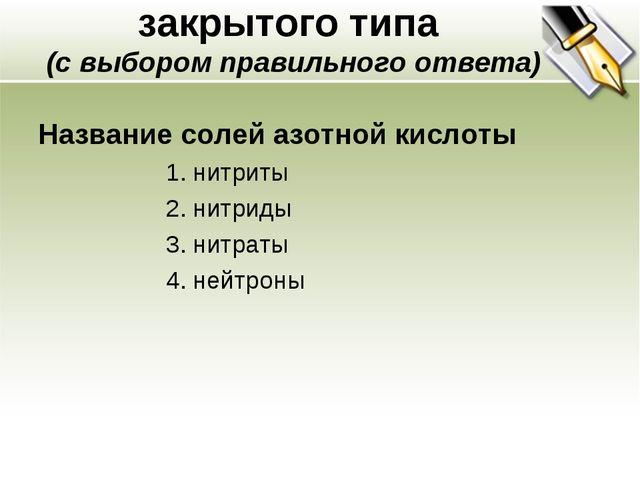 закрытого типа (с выбором правильного ответа) Название солей азотной кислоты...