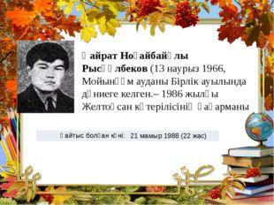 Қайрат Ноғайбайұлы Рысқұлбеков (13 наурыз 1966, Мойынқұм ауданы Бірлік ауылын