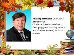 Мұхтар Шаханов (2.07.1942 жылы туған, Оңтүстік Қазақстан облысы, Ленгір аудан