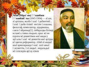Абай (Ибраһим) Құнанбаев Құнанбайұлы (1845-1904)— ақын, ағартушы, жазба қаза