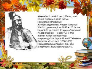 Махамбет Өтемісұлы (1804 ж., Ішкі Бөкей Ордасы, қазіргі Батыс Қазақстан облыс