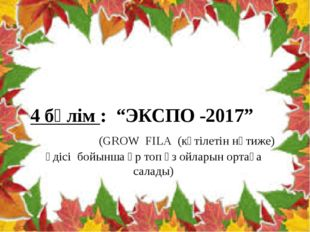 """4 бөлім : """"ЭКСПО -2017"""" (GROW FILA (күтілетін нәтиже) әдісі бойынша әр топ өз"""