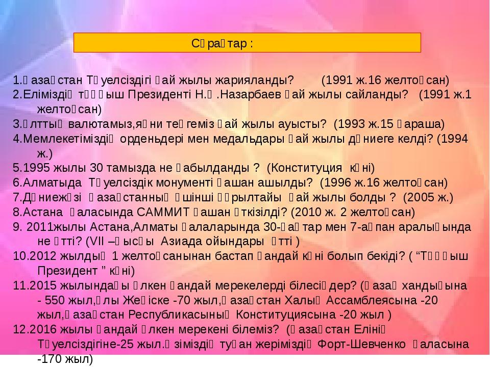Сұрақтар : 1.Қазақстан Тәуелсіздігі қай жылы жарияланды? (1991 ж.16 желтоқса...