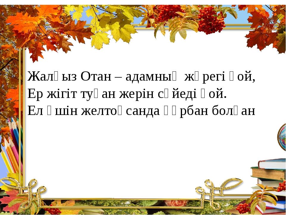 Жалғыз Отан – адамның жүрегі ғой, Ер жігіт туған жерін сүйеді ғой. Ел үшін же...