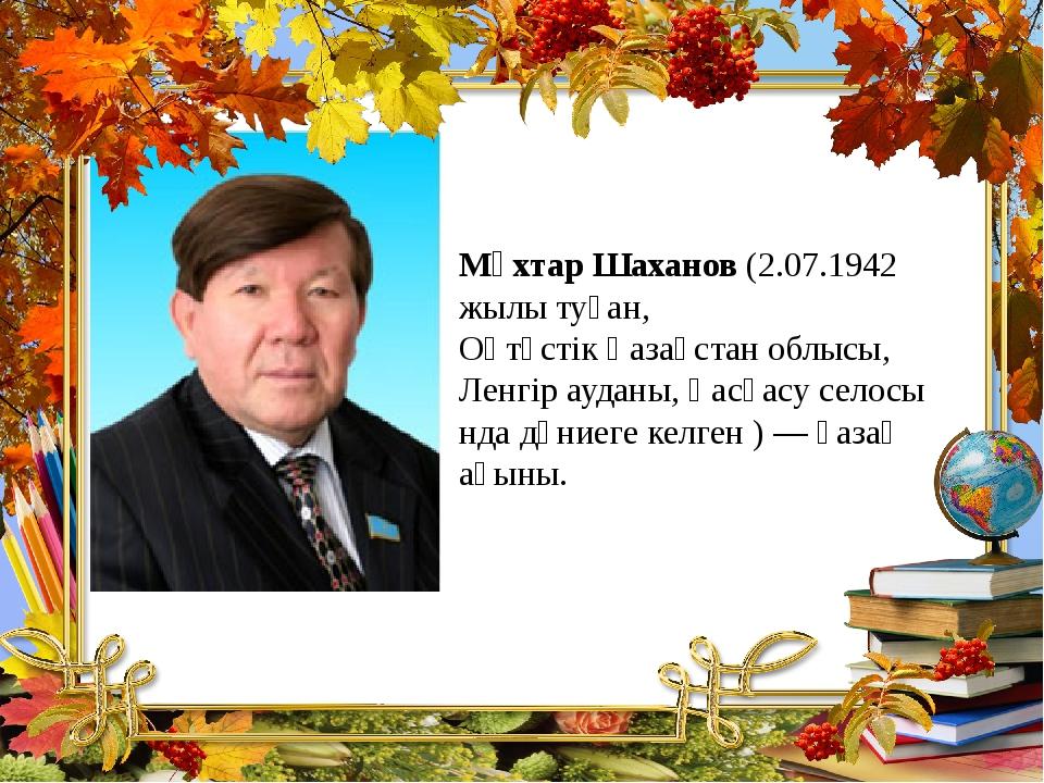 Мұхтар Шаханов (2.07.1942 жылы туған, Оңтүстік Қазақстан облысы, Ленгір аудан...