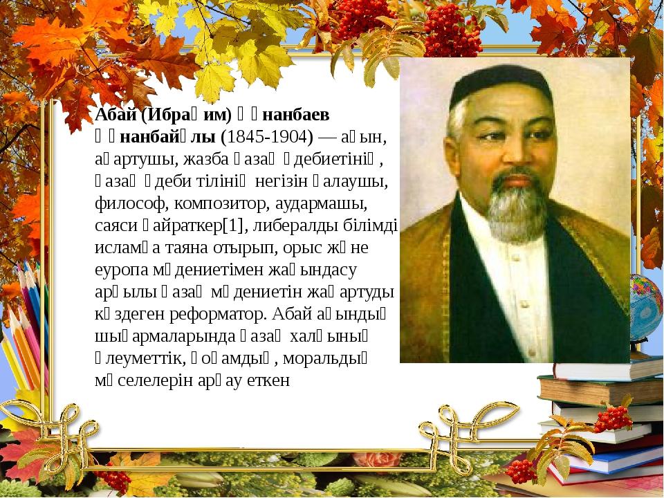 Абай (Ибраһим) Құнанбаев Құнанбайұлы (1845-1904)— ақын, ағартушы, жазба қаза...