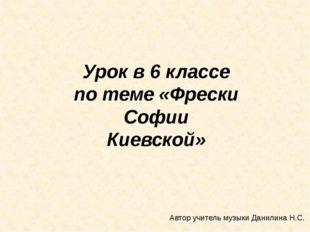 Урок в 6 классе по теме «Фрески Софии Киевской» Автор учитель музыки Данилин