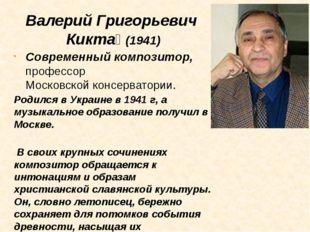 Валерий Григорьевич Кикта́ (1941) Современный композитор, профессорМосковско