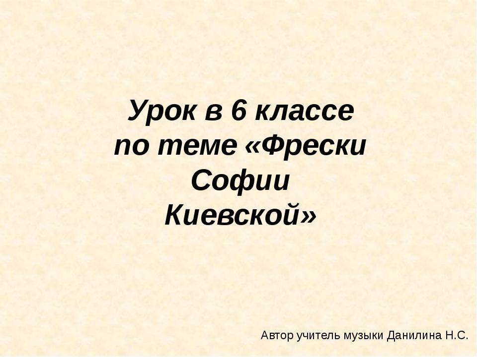 Урок в 6 классе по теме «Фрески Софии Киевской» Автор учитель музыки Данилин...