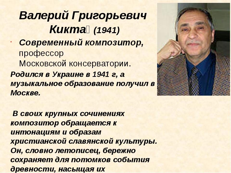 Валерий Григорьевич Кикта́ (1941) Современный композитор, профессорМосковско...