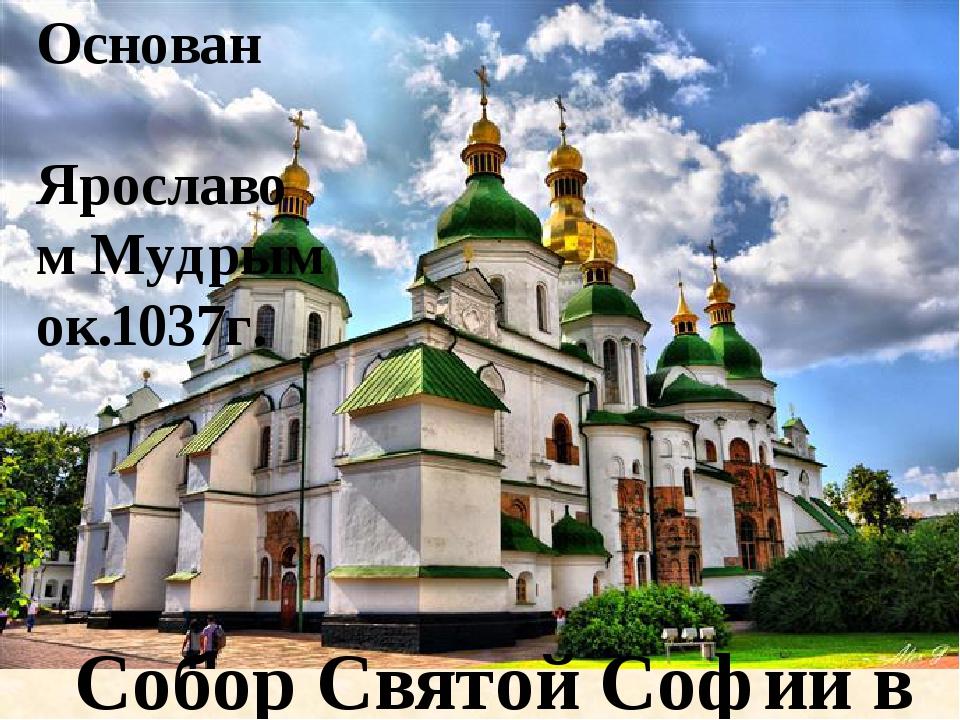 Собор Святой Софии в Киеве Основан Ярославом Мудрым ок.1037г.