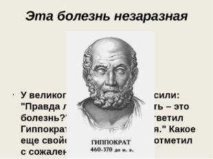 """Эта болезнь незаразная У великого Гиппократа спросили: """"Правда ли, что гениал"""