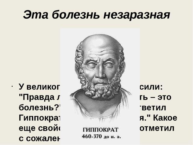 """Эта болезнь незаразная У великого Гиппократа спросили: """"Правда ли, что гениал..."""