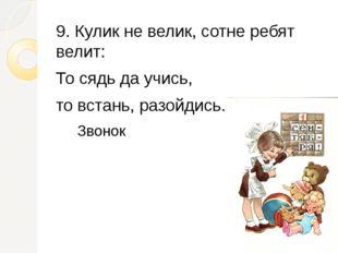 9. Кулик не велик, сотне ребят велит: То сядь да учись, то встань, разойдись.