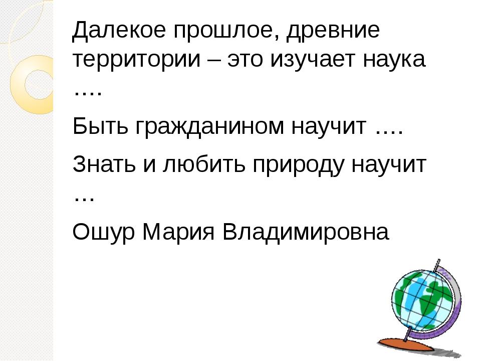 Далекое прошлое, древние территории – это изучает наука …. Быть гражданином н...