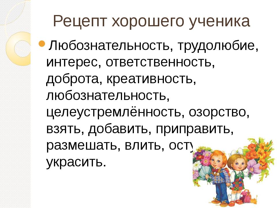 Рецепт хорошего ученика Любознательность, трудолюбие, интерес, ответственност...