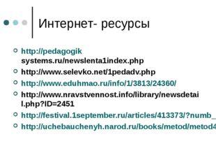 Интернет- ресурсы http://pedagogiksystems.ru/newslenta1index.php http://www.s